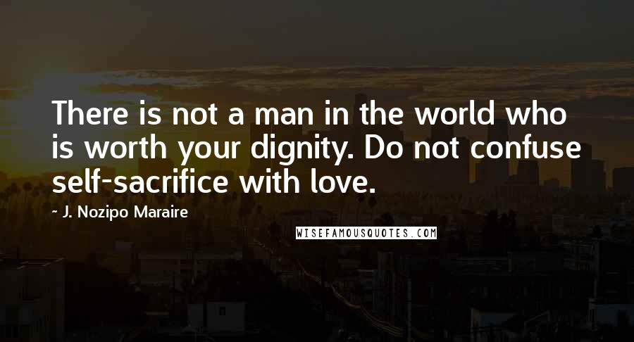 J. Nozipo Maraire quotes: There is not a man in the world who is worth your dignity. Do not confuse self-sacrifice with love.