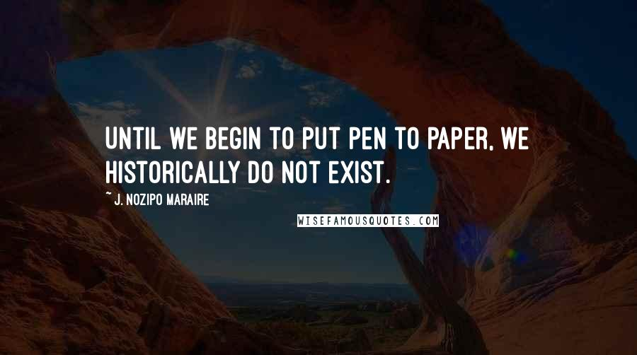 J. Nozipo Maraire quotes: Until we begin to put pen to paper, we historically do not exist.