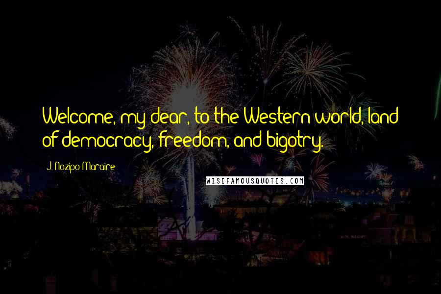 J. Nozipo Maraire quotes: Welcome, my dear, to the Western world, land of democracy, freedom, and bigotry.