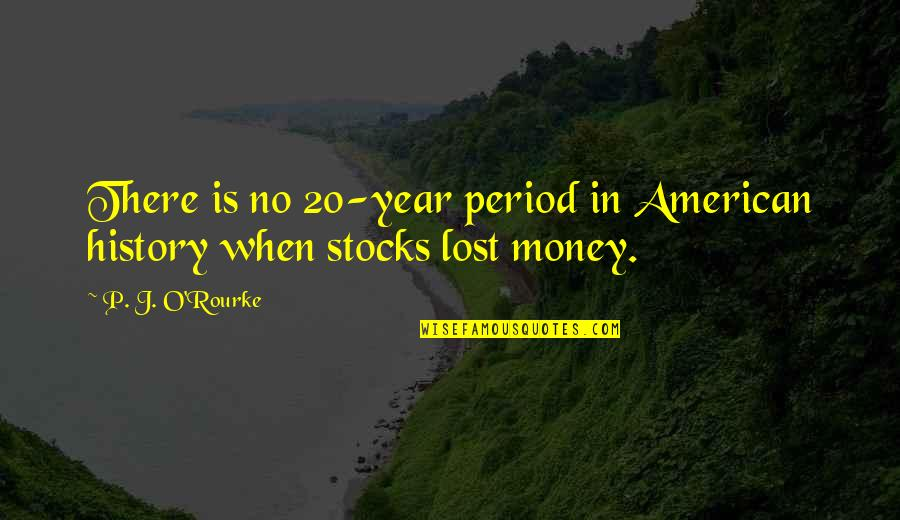 J O'rourke Quotes By P. J. O'Rourke: There is no 20-year period in American history