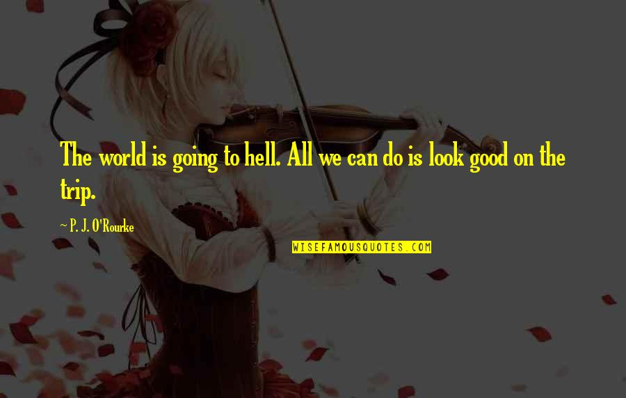 J O'rourke Quotes By P. J. O'Rourke: The world is going to hell. All we