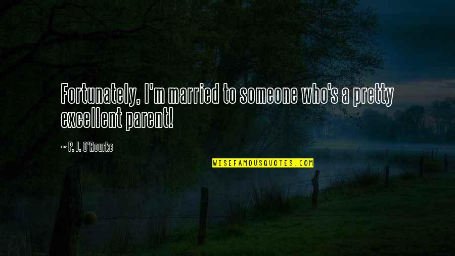 J O'rourke Quotes By P. J. O'Rourke: Fortunately, I'm married to someone who's a pretty