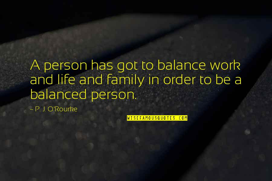 J O'rourke Quotes By P. J. O'Rourke: A person has got to balance work and