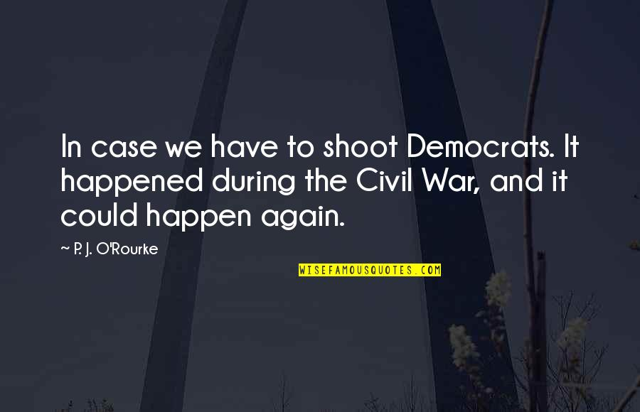 J O'rourke Quotes By P. J. O'Rourke: In case we have to shoot Democrats. It