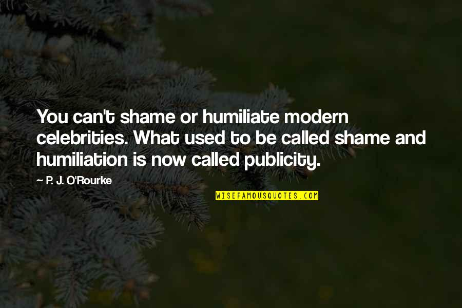 J O'rourke Quotes By P. J. O'Rourke: You can't shame or humiliate modern celebrities. What