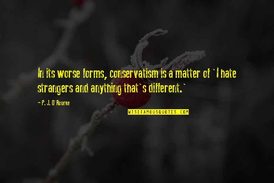 J O'rourke Quotes By P. J. O'Rourke: In its worse forms, conservatism is a matter