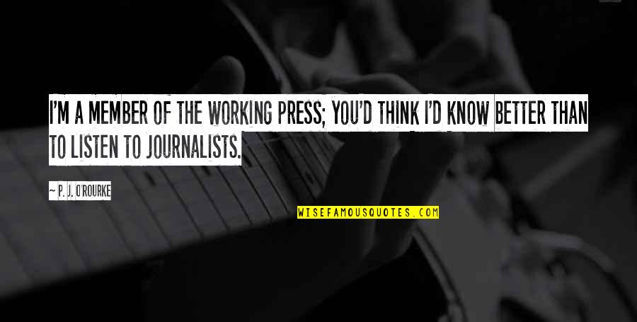 J O'rourke Quotes By P. J. O'Rourke: I'm a member of the working press; you'd