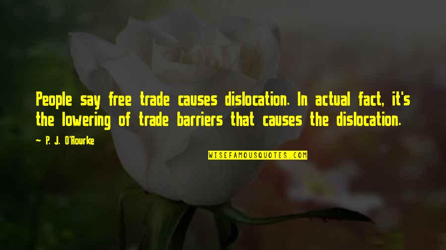 J O'rourke Quotes By P. J. O'Rourke: People say free trade causes dislocation. In actual