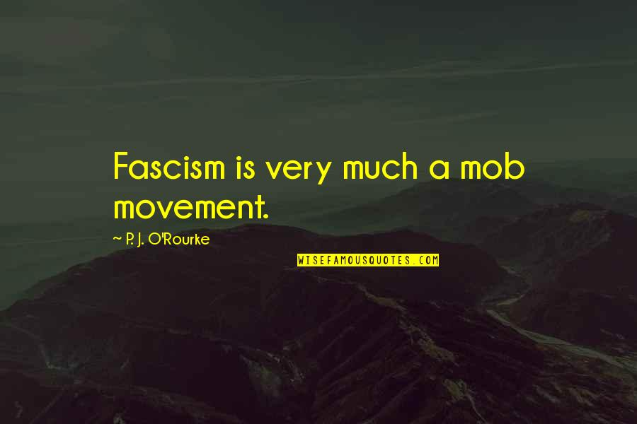 J O'rourke Quotes By P. J. O'Rourke: Fascism is very much a mob movement.
