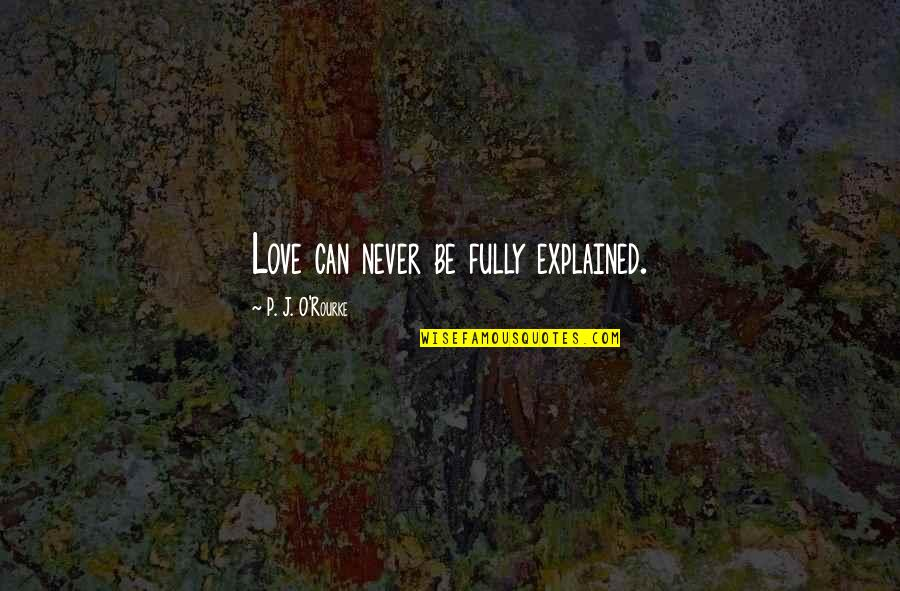 J O'rourke Quotes By P. J. O'Rourke: Love can never be fully explained.