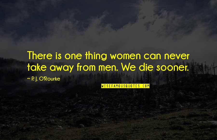 J O'rourke Quotes By P. J. O'Rourke: There is one thing women can never take
