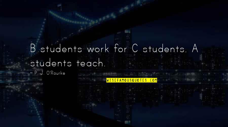 J O'rourke Quotes By P. J. O'Rourke: B students work for C students. A students