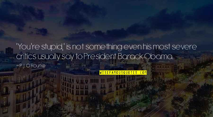 J O'rourke Quotes By P. J. O'Rourke: 'You're stupid,' is not something even his most