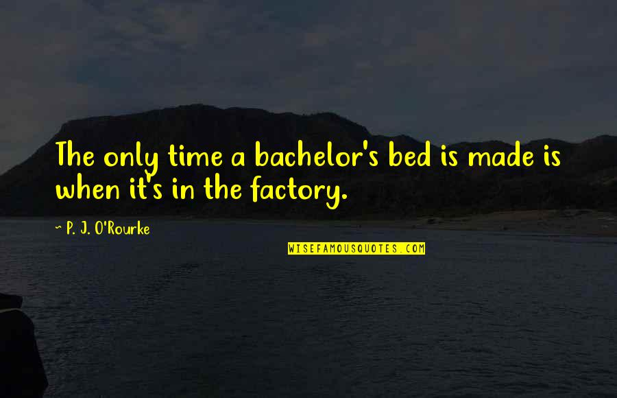 J O'rourke Quotes By P. J. O'Rourke: The only time a bachelor's bed is made