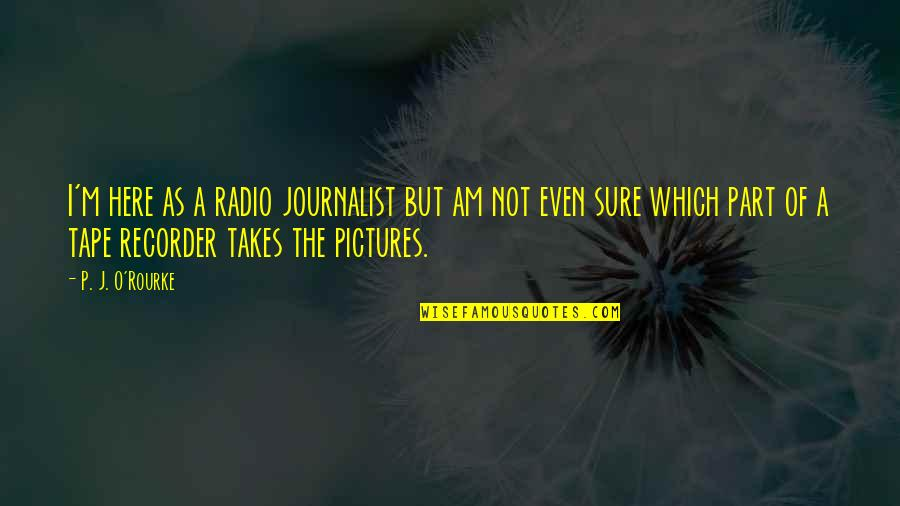 J O'rourke Quotes By P. J. O'Rourke: I'm here as a radio journalist but am
