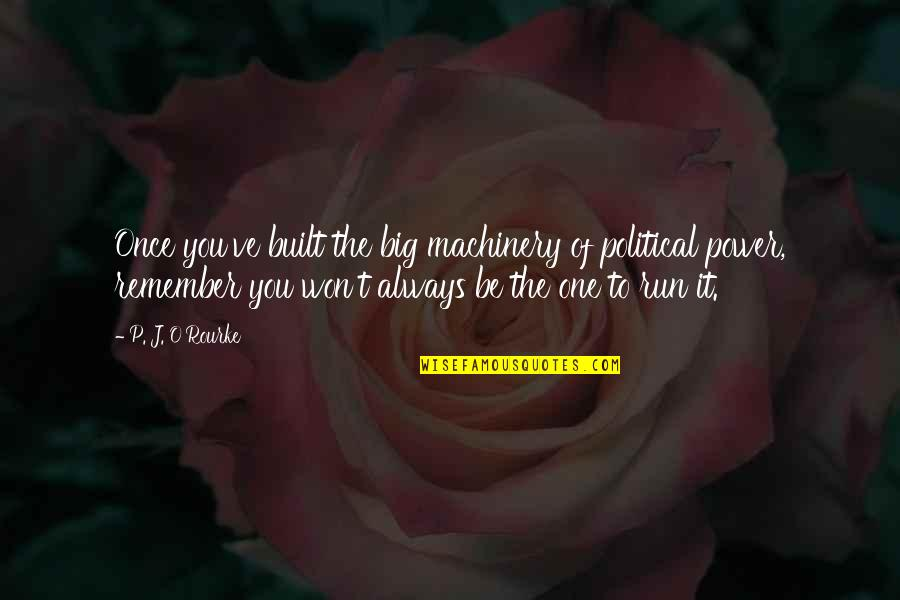 J O'rourke Quotes By P. J. O'Rourke: Once you've built the big machinery of political