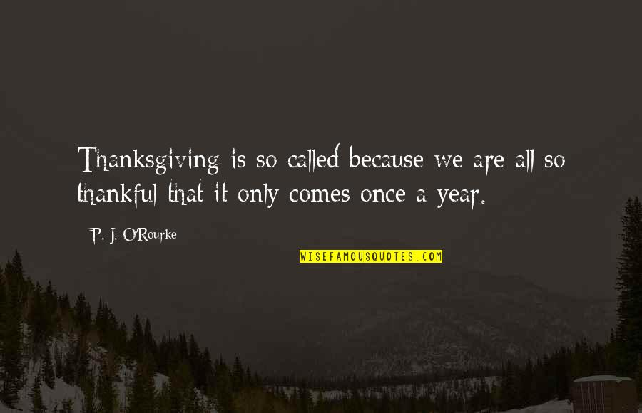J O'rourke Quotes By P. J. O'Rourke: Thanksgiving is so called because we are all