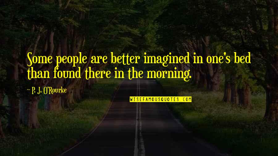 J O'rourke Quotes By P. J. O'Rourke: Some people are better imagined in one's bed