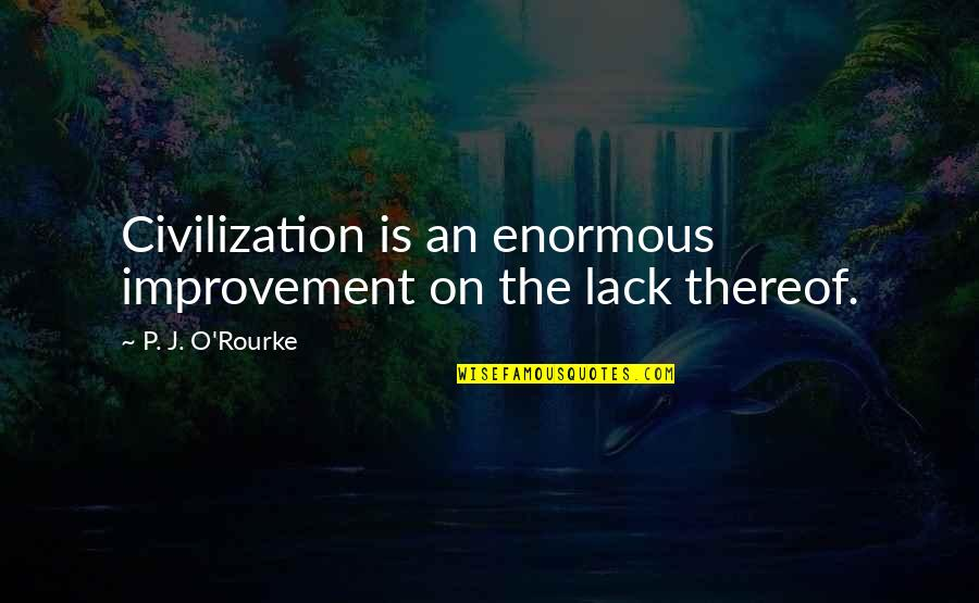 J O'rourke Quotes By P. J. O'Rourke: Civilization is an enormous improvement on the lack
