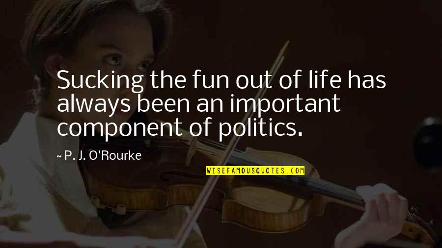 J O'rourke Quotes By P. J. O'Rourke: Sucking the fun out of life has always