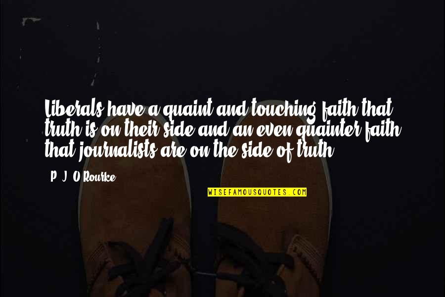 J O'rourke Quotes By P. J. O'Rourke: Liberals have a quaint and touching faith that