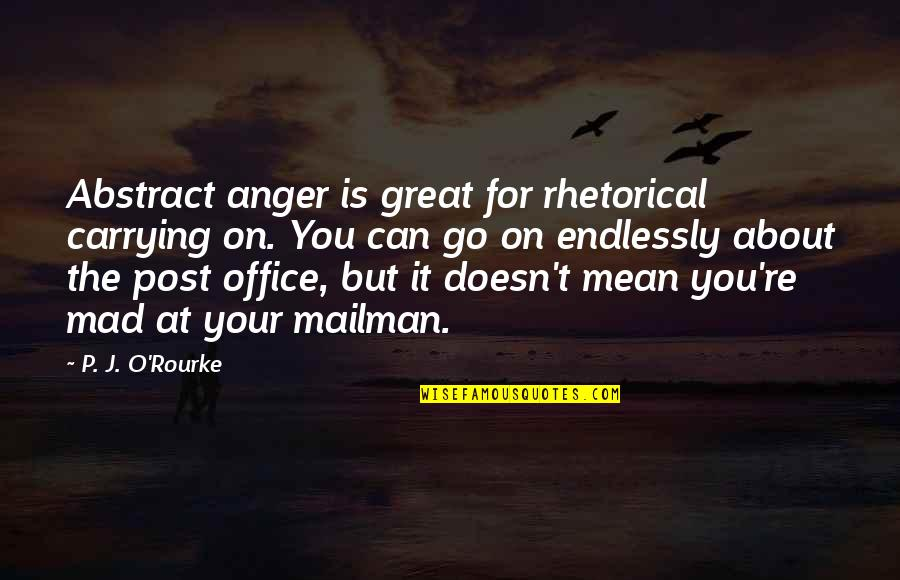 J O'rourke Quotes By P. J. O'Rourke: Abstract anger is great for rhetorical carrying on.