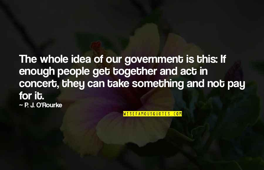 J O'rourke Quotes By P. J. O'Rourke: The whole idea of our government is this: