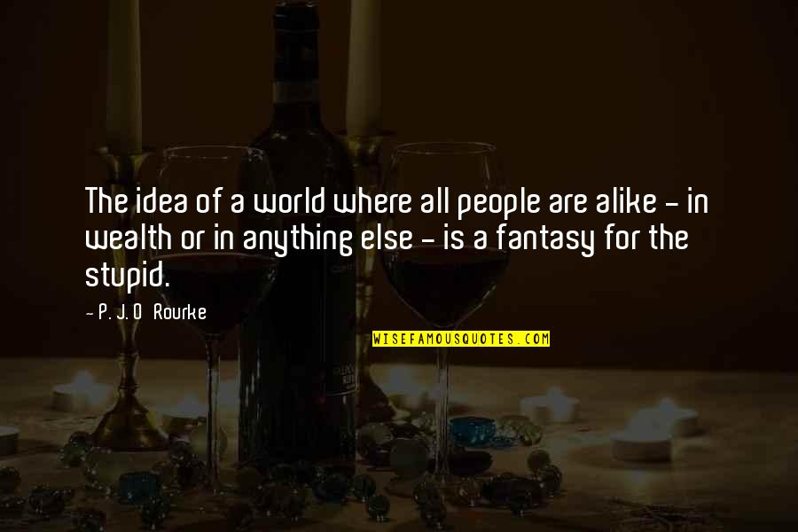 J O'rourke Quotes By P. J. O'Rourke: The idea of a world where all people