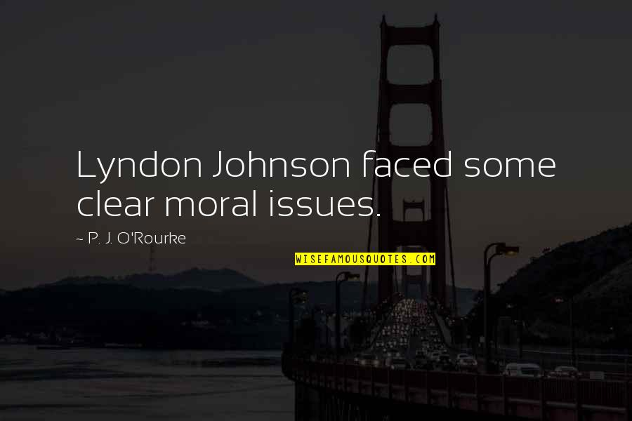 J O'rourke Quotes By P. J. O'Rourke: Lyndon Johnson faced some clear moral issues.