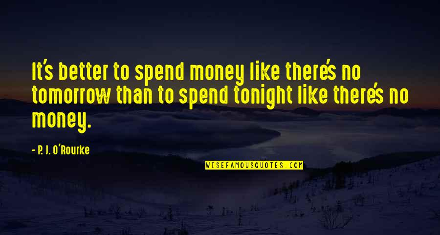 J O'rourke Quotes By P. J. O'Rourke: It's better to spend money like there's no