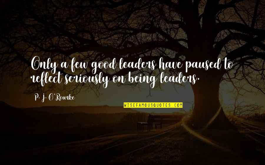 J O'rourke Quotes By P. J. O'Rourke: Only a few good leaders have paused to