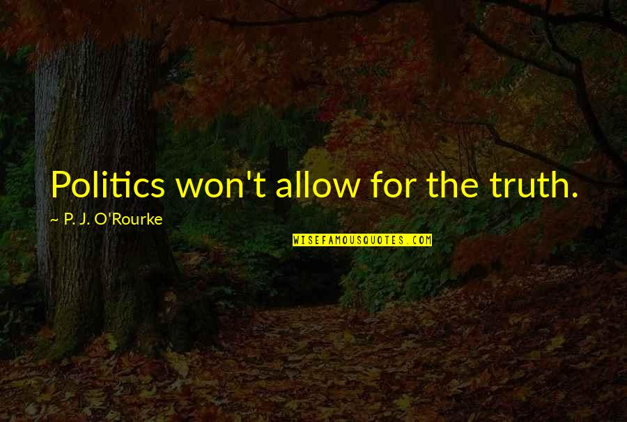 J O'rourke Quotes By P. J. O'Rourke: Politics won't allow for the truth.