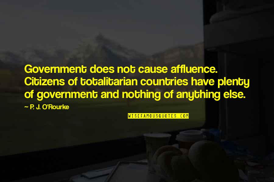 J O'rourke Quotes By P. J. O'Rourke: Government does not cause affluence. Citizens of totalitarian