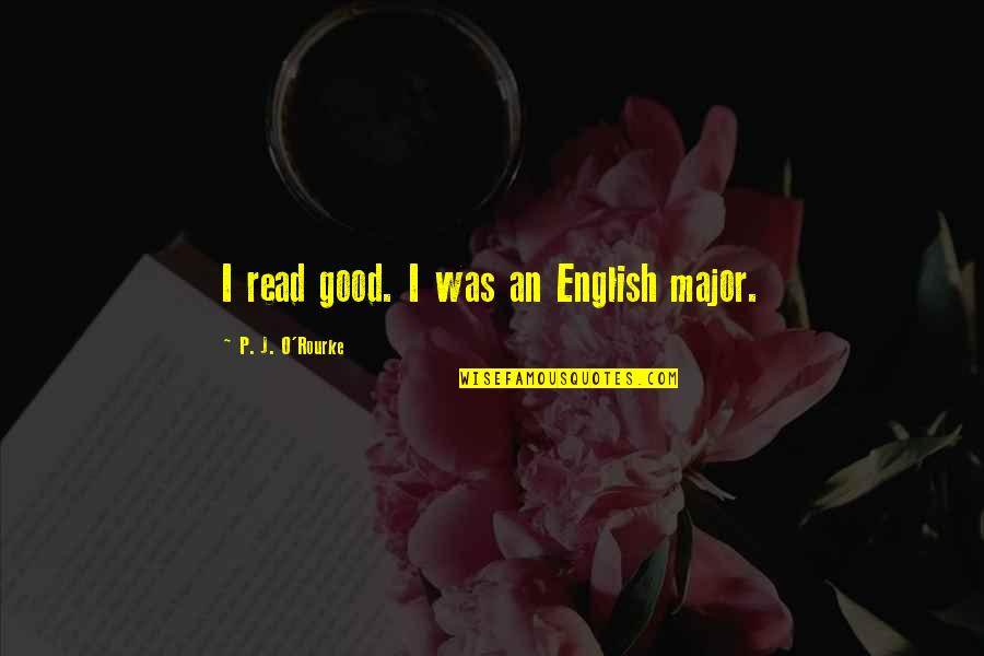 J O'rourke Quotes By P. J. O'Rourke: I read good. I was an English major.