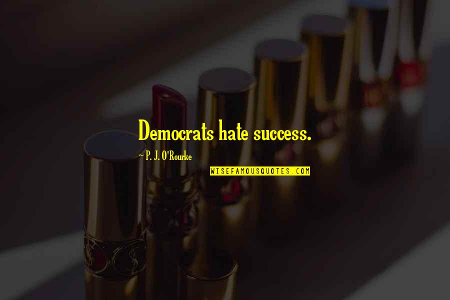 J O'rourke Quotes By P. J. O'Rourke: Democrats hate success.