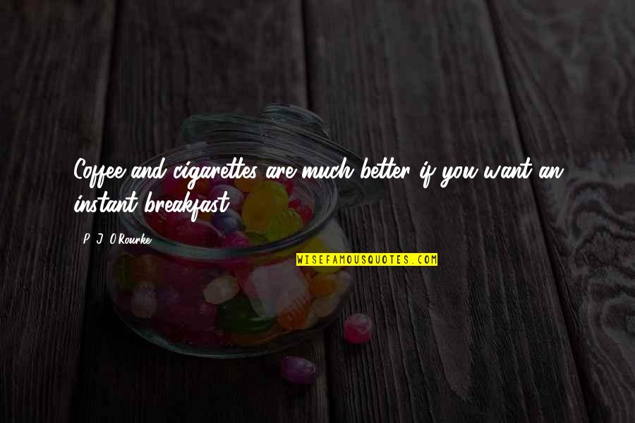 J O'rourke Quotes By P. J. O'Rourke: Coffee and cigarettes are much better if you