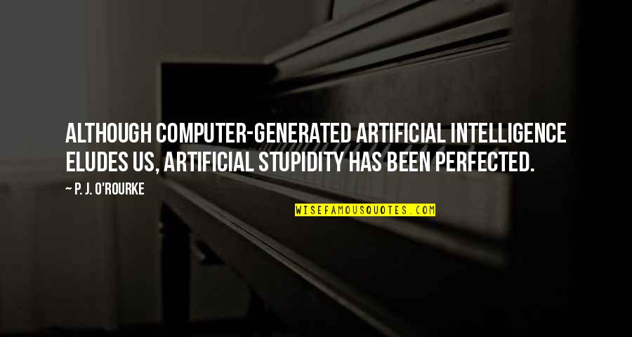 J O'rourke Quotes By P. J. O'Rourke: Although computer-generated artificial intelligence eludes us, artificial stupidity