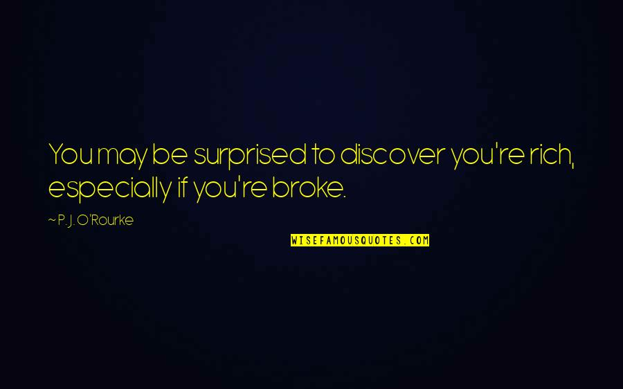J O'rourke Quotes By P. J. O'Rourke: You may be surprised to discover you're rich,