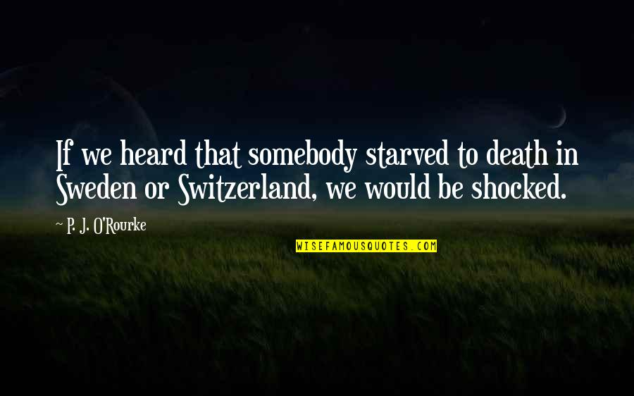 J O'rourke Quotes By P. J. O'Rourke: If we heard that somebody starved to death