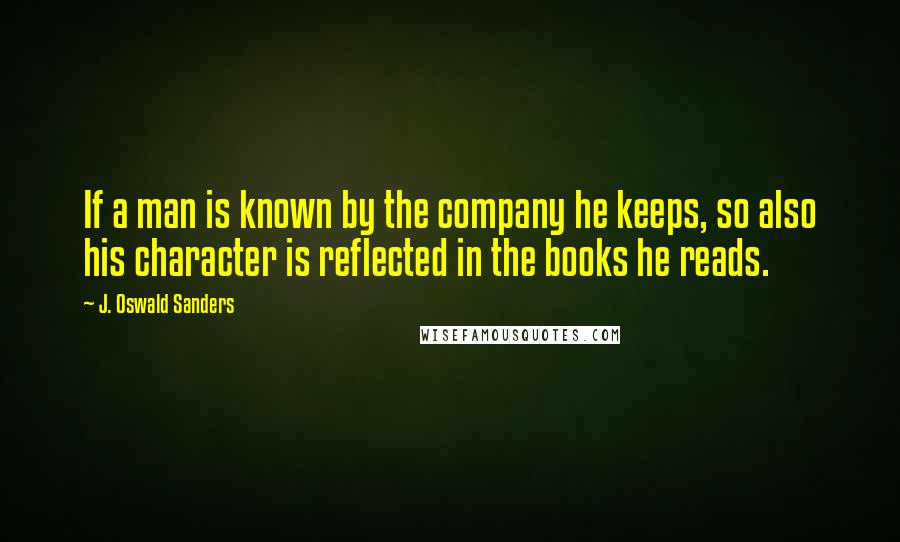 J. Oswald Sanders quotes: If a man is known by the company he keeps, so also his character is reflected in the books he reads.