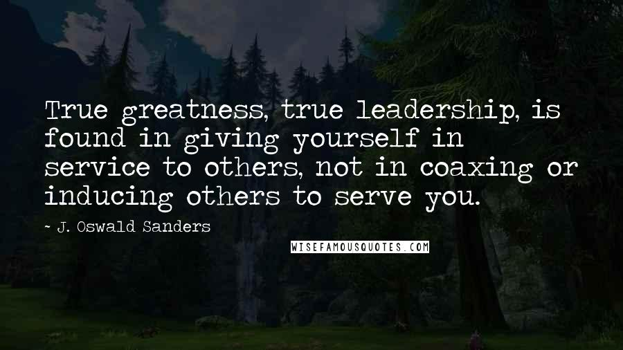 J. Oswald Sanders quotes: True greatness, true leadership, is found in giving yourself in service to others, not in coaxing or inducing others to serve you.