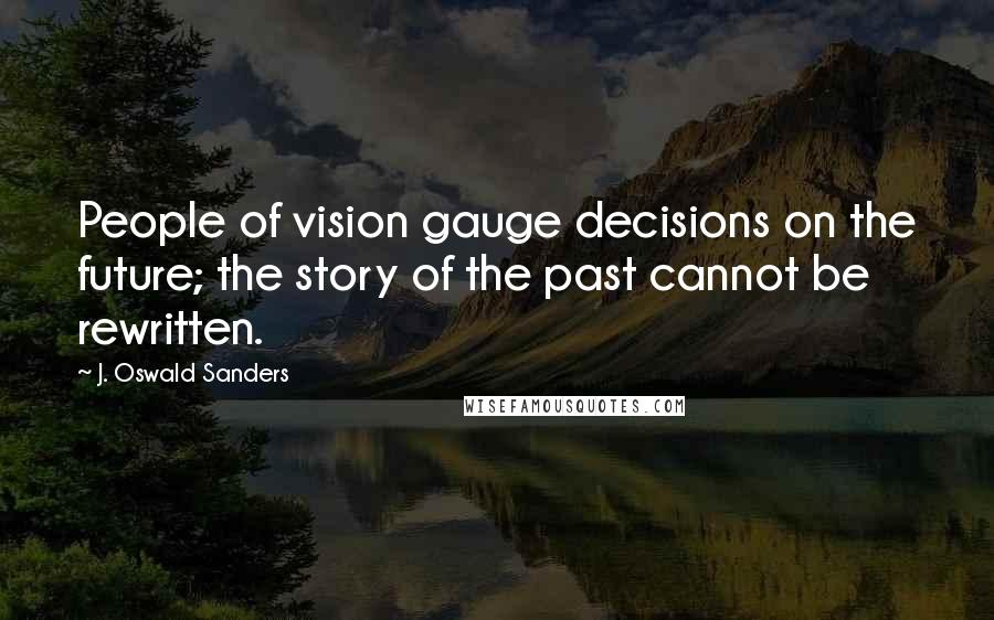 J. Oswald Sanders quotes: People of vision gauge decisions on the future; the story of the past cannot be rewritten.