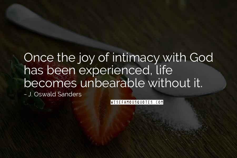J. Oswald Sanders quotes: Once the joy of intimacy with God has been experienced, life becomes unbearable without it.