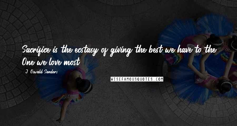J. Oswald Sanders quotes: Sacrifice is the ecstasy of giving the best we have to the One we love most.