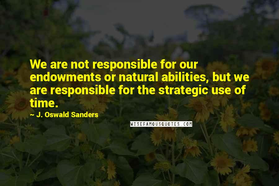 J. Oswald Sanders quotes: We are not responsible for our endowments or natural abilities, but we are responsible for the strategic use of time.
