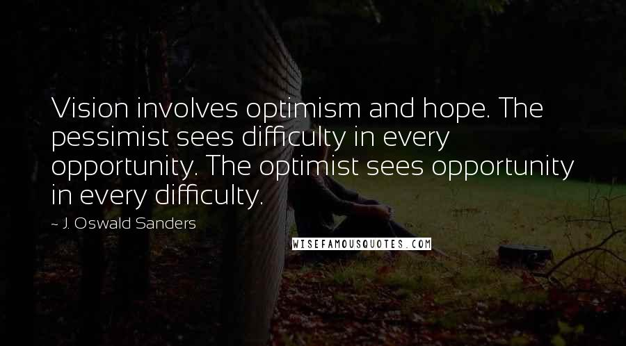 J. Oswald Sanders quotes: Vision involves optimism and hope. The pessimist sees difficulty in every opportunity. The optimist sees opportunity in every difficulty.