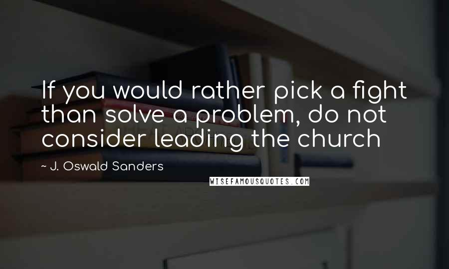 J. Oswald Sanders quotes: If you would rather pick a fight than solve a problem, do not consider leading the church