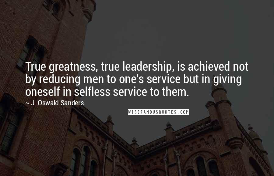 J. Oswald Sanders quotes: True greatness, true leadership, is achieved not by reducing men to one's service but in giving oneself in selfless service to them.