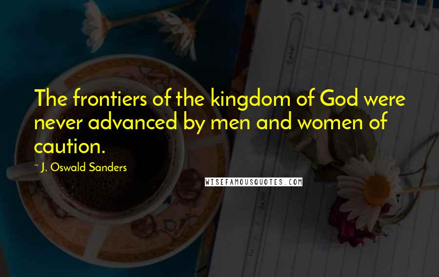 J. Oswald Sanders quotes: The frontiers of the kingdom of God were never advanced by men and women of caution.