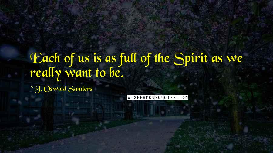 J. Oswald Sanders quotes: Each of us is as full of the Spirit as we really want to be.